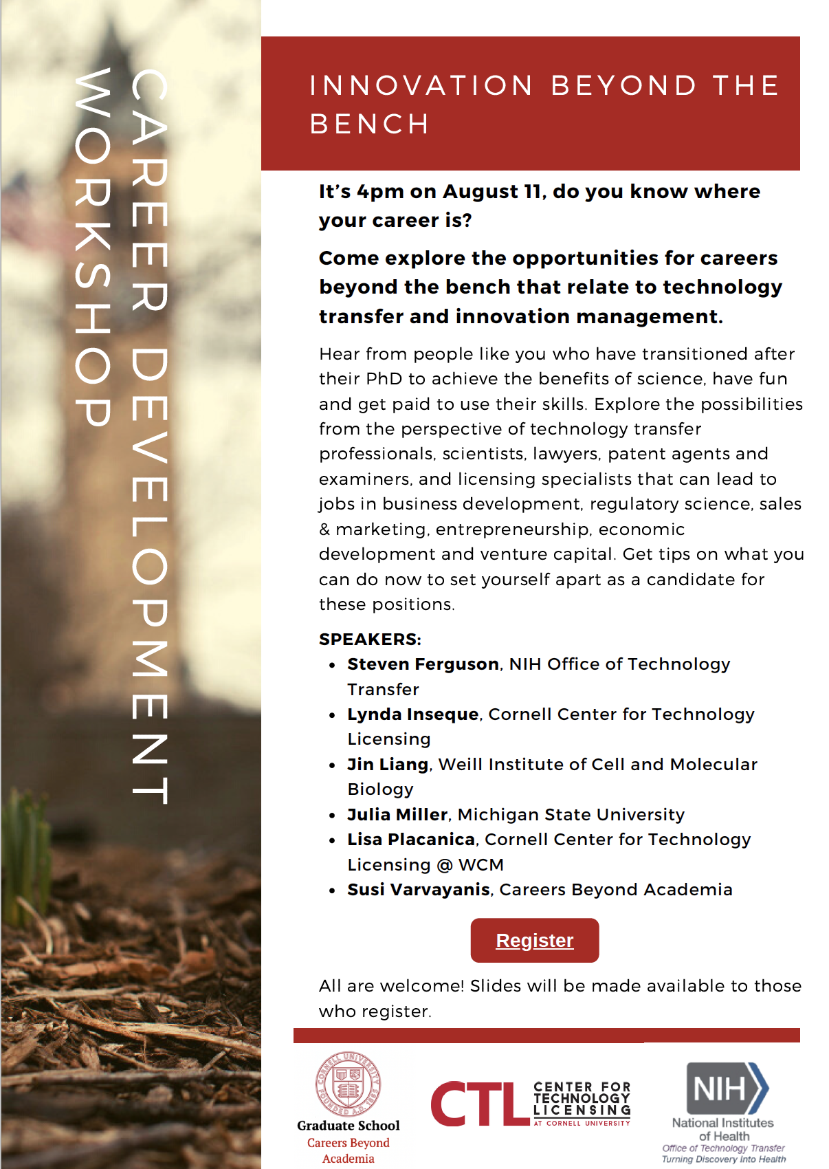 flyer for innovation beyond the bench: SPEAKERS: Steven Ferguson, NIH Office of Technology Transfer Meera Govindaraghavan, Cornell postdoc alumna '14-1'5, patent agent at Cooley Lynda Inseque, Cornell Center for Technology Licensing Jin Liang, Weill Institute of Cell and Molecular Biology Julia Miller PhD'20, AgBio Technology Transfer Fellow, Michigan State University Lisa Placanica '00 PhD'09, Cornell Center for Technology Licensing @Weill Cornell Medicine Sabrina Solouki, PhD'20, Medical Science Liaison, Sanofi Susi Varvayanis, Careers Beyond Academia